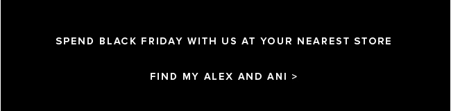 Spend Black Friday with us at your nearest store. Find my Alex and Ani.