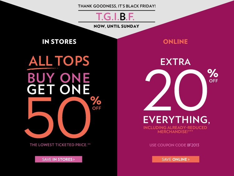 Thank goodness, it's Black Friday! Now until Sunday, In stores : All tops Buy 1, get 1 50% off. The lowest ticketed price** Online : Extra 20% off everything, including already-reduced merchandise!*** Use Coupon Code BF2013