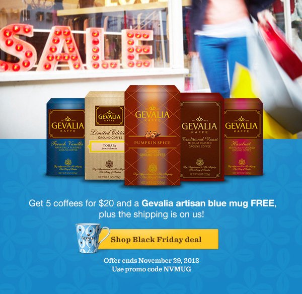 Get 5 coffees for $20 and a Gevalia artisan blue mug FREE, plus the shipping is on us! Shop Black Friday deal. Offer ends November 29, 2013. Use promo code NVMUG.