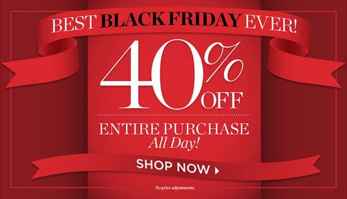 Best Black Friday Ever! 40% off entire purchase until midnight. Shop Now. Holiday Store Hours. May not be combined with other offers. No price adjustment.