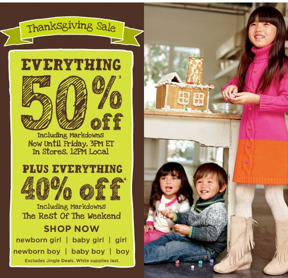 Thanksgiving Sale. Everything 50% off(3) including markdowns. Now until Friday, 3pm ET. Plus everything 40% off(4) including markdowns the rest of the weekend. Shop Now. Excludes Jingle Deals. While supplies last.