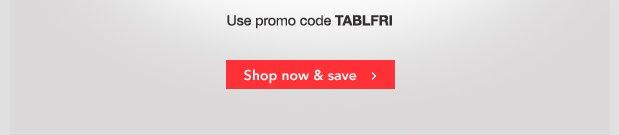 Use promo code TABLFRI. Shop now & save.