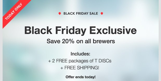 TODAY ONLY. BLACK FRIDAY SALE. Black Friday Exclusive. Save 20% on all brewers. Includes: + 2 FREE packages of T DISCs + FREE SHIPPING! Offer ends today!