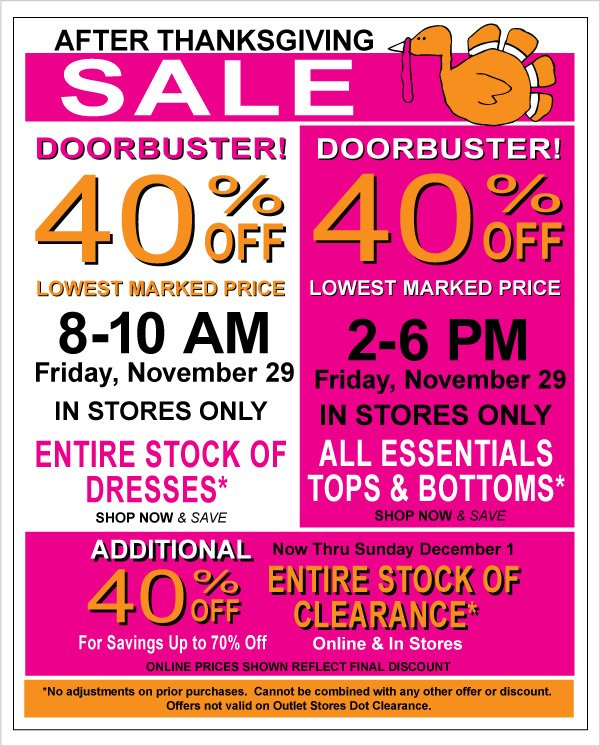 Black  Friday In Store Only Doorbusters! 8-10 am 40% Off All Dresses, 2-6 pm 40% Off All  Essentials + Additional 40% Off Clearence for up to 70% Off Savings
