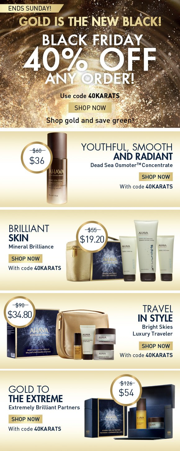 Gold is the new black! -  Black Friday: 40% off any order! 40KARATS Shop Now Shop gold and save green!  Youthful, smooth and radiant Dead Sea Osmoter Concentrate $60 value $36 with code 40KARATS Brilliant skin Mineral Brilliance $55 value $19.20 with code 40KARATS Travel in style… Bright Skies Luxury Traveler $90 value $34.80 with code 40KARATS Gold to the Extreme Extremely Brilliant Partners $126 value $54 with code 40KARATS Be thankful! 19 more days of delightful deals delivered daily.