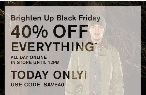 Brighten Up Black Friday - 40% off everything* - All day online - In store until 12pm - TODAY ONLY! USE CODE: SAVE40