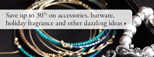 Save up to 30% on accessories, barware, holiday fragrance and other dazzling ideas