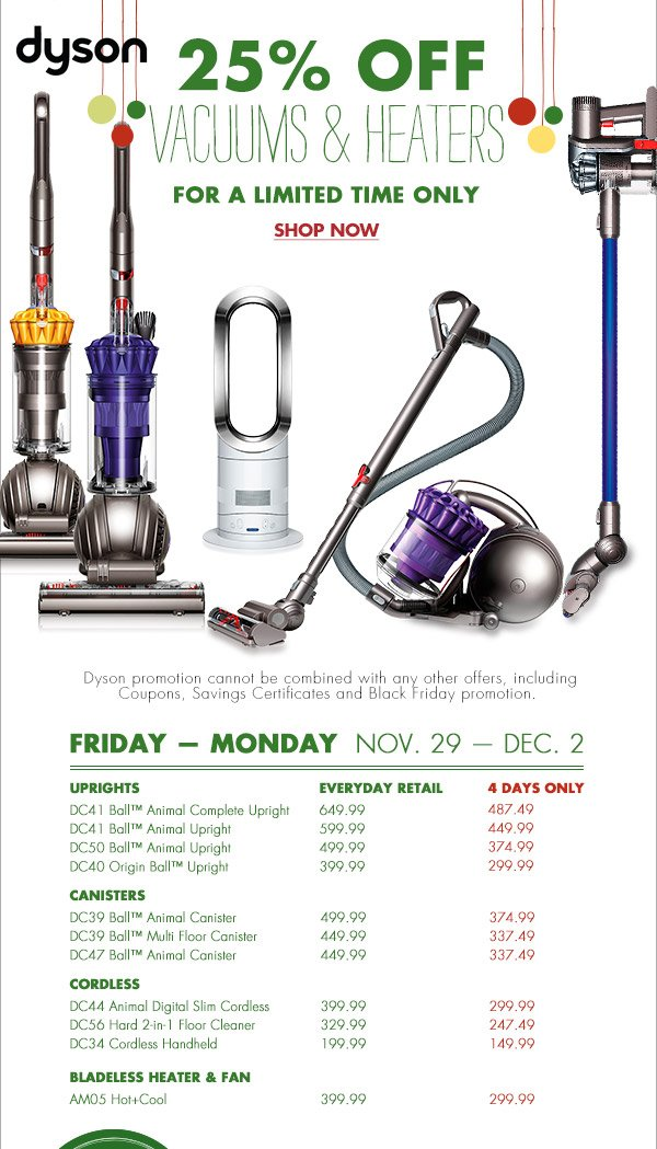 dyson 25% OFF VACUUMS & HEATERS FOR A LIMITED TIME ONLY SHOP NOW Dyson promotion cannot be combined with any other offers, including Coupons, Savings Certificates and Black Friday Promotion. FRIDAY – MONDAY NOV. 29 – DEC. 2 Uprights DC41 Ball™ Animal Complete Upright Everyday Retail $649.99 4 Days Only $487.49 DC41 Ball™ Animal Upright  Everyday Retail $599.99 4 Days Only $449.99 DC50™ Ball Animal Upright Everyday Retail $499.99 4 Days Only $374.99 DC40 Origin Ball™ Upright Everyday Retail $399.99 4 Days Only $299.99 Canisters DC39 Ball™ Animal Canister Everyday Retail $499.99 4 Days Only $374.99 DC39 Ball™ Multi Floor Canister Everyday Retail $449.99 4 Days Only $337.49 DC47 Ball™ Animal Canister Everyday Retail $449.99 4 Days Only $337.49 Cordless DC44 Animal Digital Slim Cordless Everyday  Retail $399.99 4 Days Only $299.99 DC56 Hard 2-in-1 Floor Cleaner Everyday Retail $329.99 4 Days Only $247.99 DC34 Cordless Handheld Everyday Retail $199.994 Days Only $149.99 Bladeless Heater & Fan AM04 Hot+Cool Everyday Retail $399.99 4 Days Only $299.99