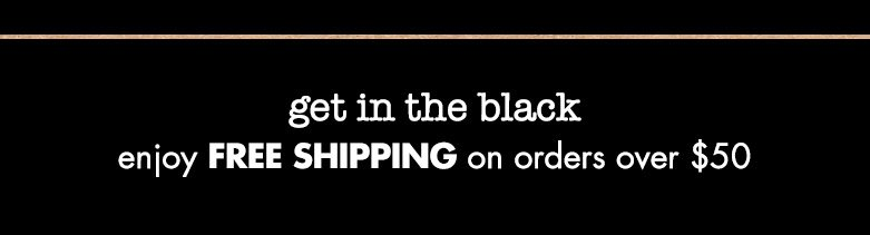 get in the black: enjoy free shipping on order over $50