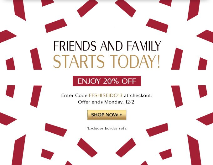 FRIENDS AND FAMILY STARTS TODAY ENJOY 20% OFF ENTER CODE FFSHISEIDO13 AT CHECKOUT. OFFER ENDS MONDAY, 12/2. SHOP NOW » *EXCLUDES HOLIDAY SETS.