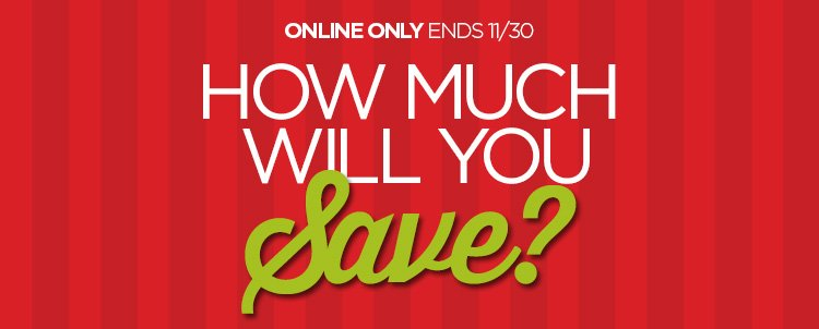 ONLINE ONLY ENDS 11/30 HOW MUCH WILL YOU SAVE?