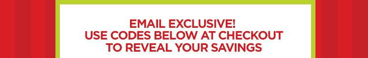 EMAIL EXCLUSIVE! USE CODES BELOW AT CHECKOUT TO REVEAL YOUR SAVINGS