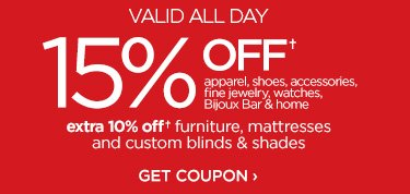 VALID ALL DAY 15% OFF† apparel, shoes, accessories, fine jewelry, watches, Bijoux Bar & home | extra 10% off† furniture, mattresses and custom blinds & shades. GET COUPON ›