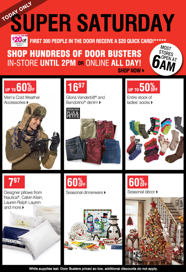 Super Saturday! TODAY ONLY First 300 people in the door receive a  $20 Quick Card!****  Shop hundreds of Door Busters in-store until 2PM   OR Online ALL DAY!  Most stores open at 6AM  Shop now  Find a store    24.97 Columbia fleece   16.97  Gloria Vanderbilt® and Bandolino®  denim    Up to 50% off Entire stock of ladies' socks   7.97 Designer pillows  from Nautica®, Calvin Klein, Lauren Ralph Lauren and more   60% off   Seasonal dinnerware   60% off  Seasonal décor   While supplies  last.  Prices so low, no other discounts or coupons apply.