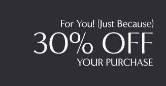 For You! (Just Because) 30% OFF YOUR PURCHASE