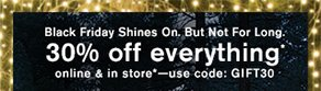 Black Friday Shines On. But Not For Long. 30% off everything* online & in store*—use code: GIFT30