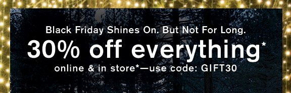 Black Friday Shines On. But Not For Long. 30% off everything* - online & in store* - use code: GIFT30