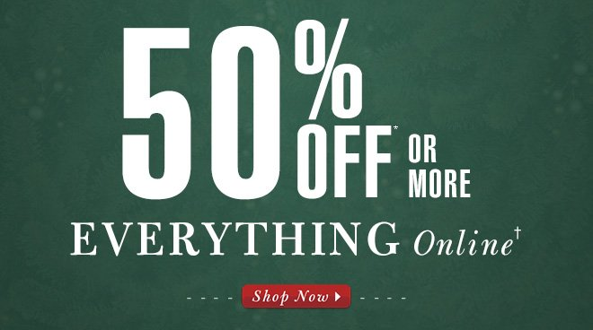 50% Off* or more Everything Online†