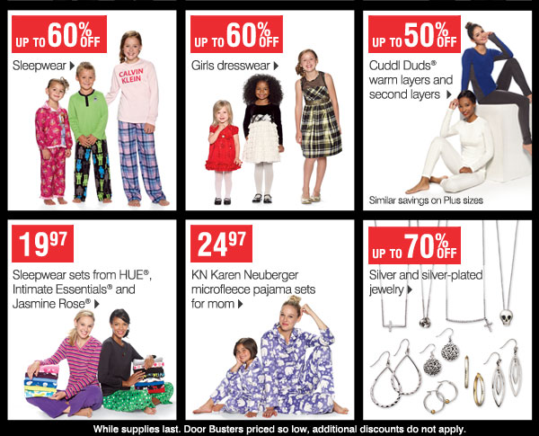 Up to 60% off Sleepwear Up to 60% off Girls dresswear Up to 50% off Cuddl Duds warm layers and second layers Similar savings on Plus sizes  19.97 Sleepwear sets from HUE, Intimate Essentials and Jasmine Rose   24.97 KN Karen Neuberger microfleece pajama sets for mom  17.97 KN Karen Neuberger pajama sets for kids   Up to 70% off Silver and silver-plated jewelry   While supplies last. Prices so low, no other discounts or coupons apply.