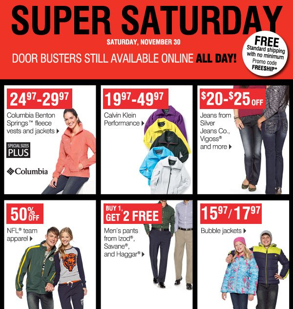 Super Saturday Door Busters still available online ALL DAY!  FREE standard shipping with no minimum Promo code: FREESHIP*  24.97  29.97  Columbia Benton Springs Fleece Vests and Jackets   19.97  49.97 Calvin Klein Performance   $20-$25 off Jeans from Silver Jeans Co., Vigoss and more   Up to 65% off  NFL team apparel   Buy 1 Get 2 FREE  Men's pants from Izod, Savane, and Haggar   15.97/17.97 Bubble jackets