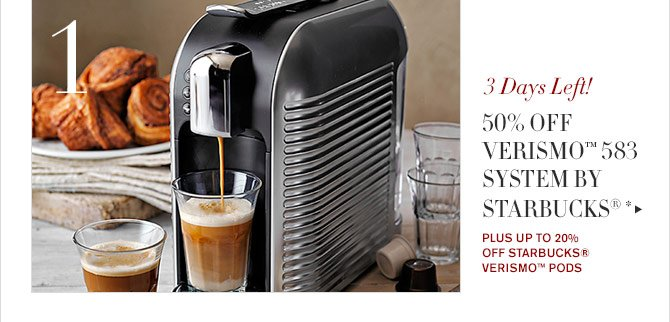 1 - 3 Days Left! - 50% OFF VERISMO™ 583 SYSTEM BY STARBUCKS® * - PLUS UP TO 20% OFF STARBUCKS® VERISMO™ PODS