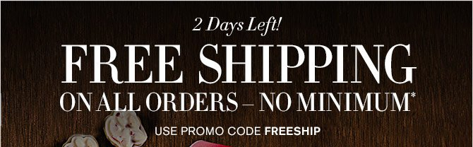 2 Days Left! - FREE SHIPPING ON ALL ORDERS – NO MINIMUM* - USE PROMO CODE FREESHIP