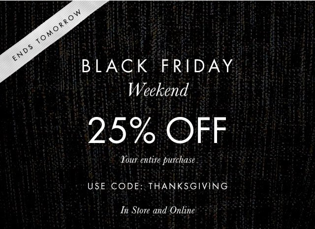 ENDS TOMORROW | BLACK FRIDAY WEEKEND | 25% OFF | Your entire purchase