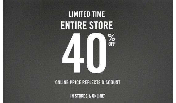 LIMITED TIME ENTIRE STORE 40% OFF  ONLINE PRICE REFLECTS DISCOUNT IN STORES & ONLINE*