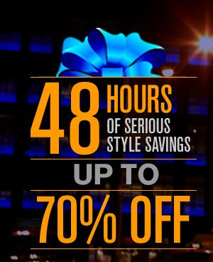 48 HOURS OF SERIOUS STYLE SAVINGS UP TO 70% OFF