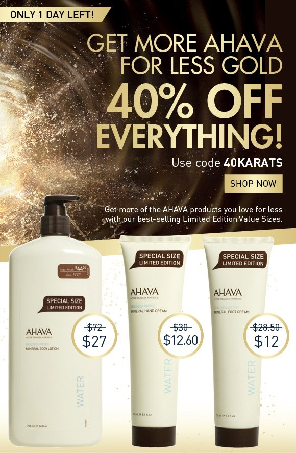 get more AHAVA for less gold 40% off everything! Use code 40KARATS Shop Now only 1 day left! Get more of the AHAVA products you love for less with our best-selling Limited Edition Value Sizes. Triple Mineral Body Lotion $72 value $27 50% More Mineral Hand Cream $30 value $12.06 50% More Mineral Foot Cream $28.50 value $12