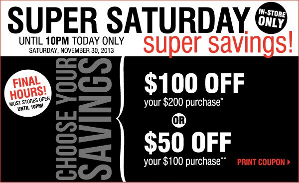 FINAL HOURS! Most stores open until 11PM! Super Saturday Super Savings! In-store only! Shop from 2PM-10PM today!* Saturday, November 30, 2013  Choose your savings: Either $100 off your $200 purchase  OR  $50 off your $100 purchase  Print coupon