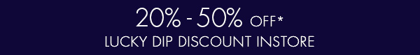 20% - 50% off* lucky dip discount instore