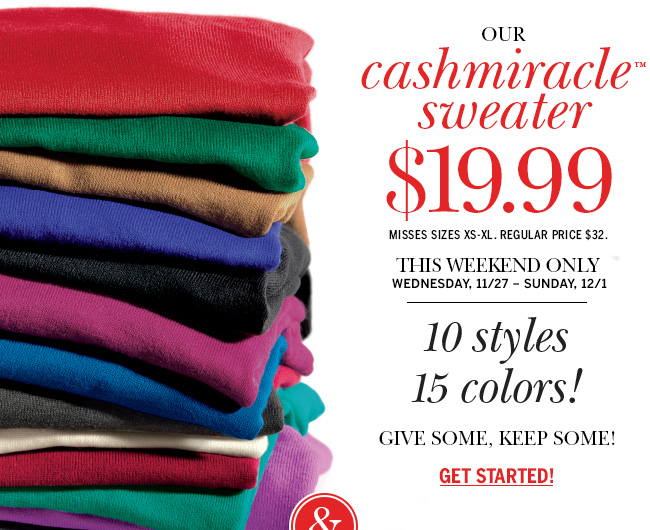 Our cashmiracle (tm) sweater - $19.99 Misses sizes XS-XL. Regular price $32. This weekend only. Wednesday, 11/27 - Sunday, 12/1. 10 styles 15 colors! Give some, keep some! Get started!