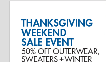 THANKSGIVING WEEKEND SALE EVENT - 50% OFF OUTERWEAR, SWEATERS, + WINTER ACCESSORIES*