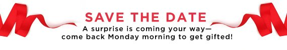 Save The Date | A surprise is coming your way — come back Monday morning to get gifted!