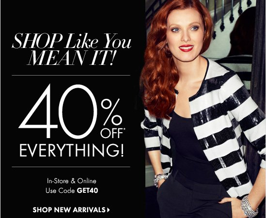SHOP Like You MEAN IT! 40% OFF*  EVERYTHING!  In-Store & Online Use Code GET40  SHOP NEW ARRIVALS