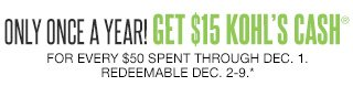 ONLY ONCE A YEAR! Get $15 Kohl's Cash for every $50 spent through Dec. 1. Redeemable Dec. 2-9.