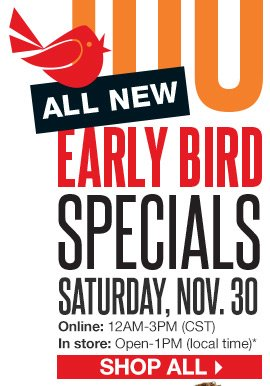 Over 100 [ALL NEW] Early Bird Specials. Saturday, Nov. 30. Online: 12AM-3PM (CST), In store: Open-1PM (local time). SHOP ALL