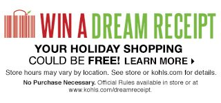 WIN A DREAM RECEIPT! Your holiday shopping could be free! Store hours may vary by location. See store or Kohls.com for details. No purchase necessary. Official Rules available in store or at www.kohls.com/dreamreceipt. LEARN MORE
