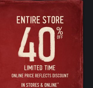 ENTIRE STORE 40% OFF LIMITED  TIME ONLINE PRICE REFLECTS DISCOUNT IN STORES & ONLINE*