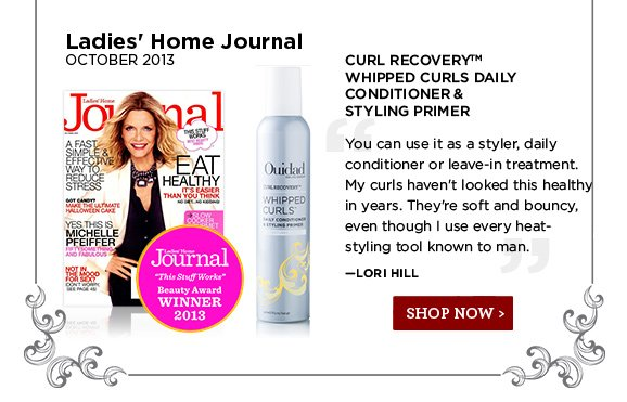 Ladies' Home Journal October 2013. You can use it as a styler, daily conditioner or leave-in treatment. My curls haven't looked this healthy in years. They're soft and bouncy, even though I use every heat-styling tool known to man. Lori Hill. SHOP NOW
