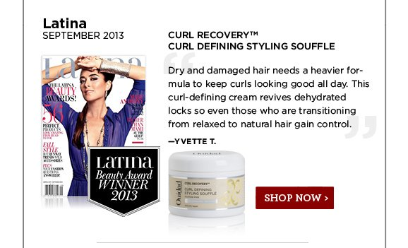 Latina September 2013. Curl Recovery Curl Defining Styling Souffle. Dry and damaged hair needs a heavier formula to keep curls looking good all day. This curl-defining cream revives dehydrated locks so even those who are transitioning from relaxed to natural hair gain control. Yvette T. SHOP NOW