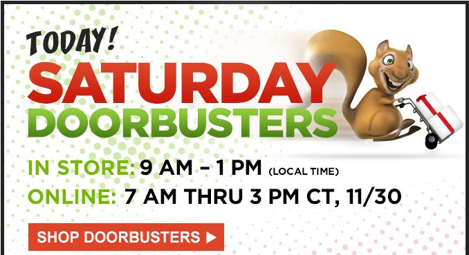 "TODAY! | SATURDAY DOORBUSTERS | IN STORE: 9 AM - 1 PM (LOCAL TIME) | ONLINE"" 7 AM THRU 3 PM CT, 11/30 