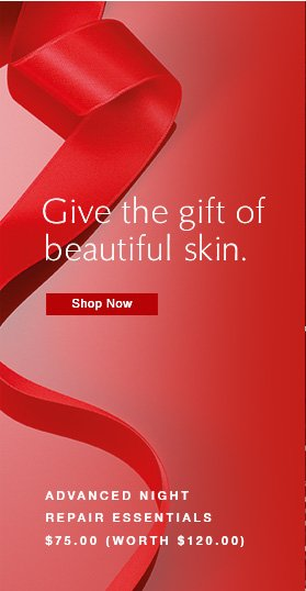 Give the gift of  beautiful skin.  Shop Now »  Advanced Night Repair Essentials  »