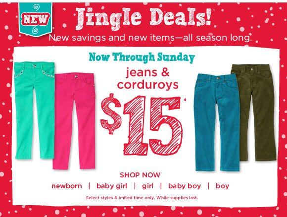 Jingle Deals! New savings and new items-all season long. Now through Sunday. Jeans & Corduroys $15(4). Shop Now. Select styles & limited time only. While supplies last.