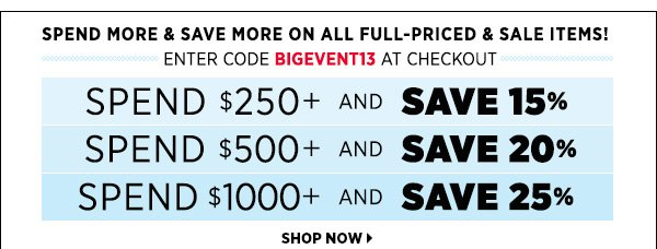 Spend more and save more on all full-priced and sale items. Spend $250+ & Save 15% Spend $500+ & Save 20% Spend $1000+ & Save 25% Enter Code BIGEVENT13 at checkout. >>