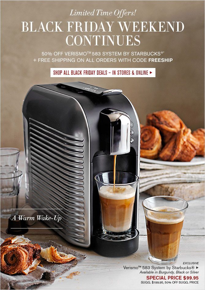 Limited Time Offers! -- BLACK FRIDAY WEEKEND CONTINUES -- 50% OFF VERISMO™ 583 SYSTEM BY STARBUCKS®* + FREE SHIPPING ON ALL ORDERS WITH CODE FREESHIP -- SHOP ALL BLACK FRIDAY DEALS - IN STORES & ONLINE -- A Warm Wake-Up -- EXCLUSIVE -- Verismo™ 583 System by Starbucks® - Available in Burgundy, Black or Silver - SPECIAL PRICE $99.95 -- SUGG. $199.95, 50% OFF SUGG. PRICE