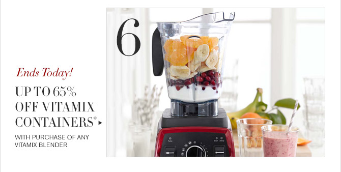 6 -- Ends Today! -- UP TO 65% OFF VITAMIX CONTAINERS* -- WITH PURCHASE OF ANY VITAMIX BLENDER