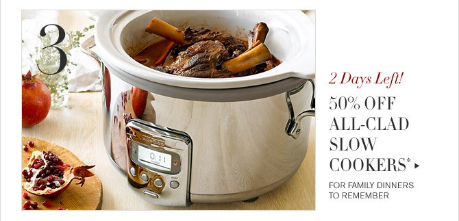 3 -- 2 Days Left! -- 50% OFF ALL-CLAD SLOW COOKERS* -- FOR FAMILY DINNERS TO REMEMBER