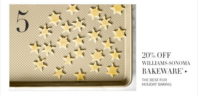 5 -- 20% OFF WILLIAMS-SONOMA BAKEWARE* -- THE BEST FOR HOLIDAY BAKING